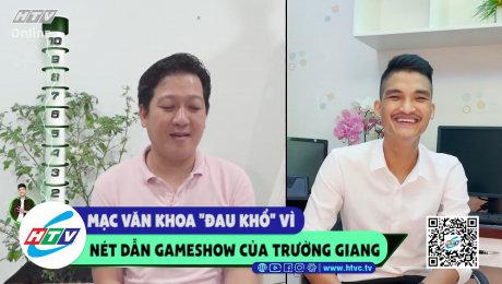 """Mạc Văn Khoa """"đau khổ"""" vì nét dẫn gameshow của Trường Giang"""